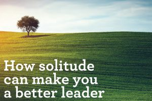 How solitude can make you a better leader.